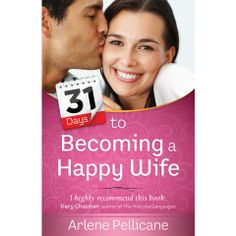 31 Days To Becoming A Happy Wife. Commit yourself to this month-long quest to becoming a happy wife and discover newfound joy for yourself and for your husband...Arlene Pellicane