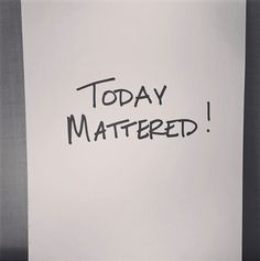 Don't wait to make things better tomorrow! Today matters!