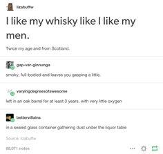 I like my whisky twice my age and scottish.