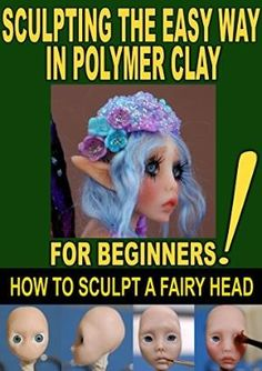 SCULPTING THE EASY WAY IN POLYMER CLAY FOR BEGINNERS 2: How to sculpt a fairy head in Polymer clay (Sculpting the easy way for beginners) by Best Sellers