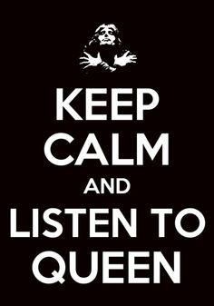Keep calm and listen to Queen. OK.