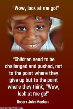 """Children need to be challenged and pushed, not to the point where they give up but to the point where they think, ""Wow, look at me go!"" Robert John Meehan --- A plethora of inspirational quotes about teaching --- https://sites.google.com/site/whatteachersare/"