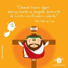 """""""Quando tiveres algum aborrecimento ou desgosto, lembra-te de Cristo crucificado e cala-te."""" (São João da Cruz)"""