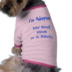 I'm Adopted, My Real Mom is a Bitch - Dog Tee #zazzle #pets #petshirt