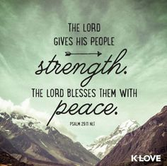 """""""The Lord gives his people strength. The Lord blesses them with peace."""" - Psalm 29:11 NLT"""