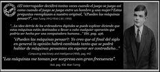 Tres frases de Alan Turing (1912/1954) sobre su concepción y trabajo sobre la inteligencia artificial.  Extractos de Computing Machinery and Intelligence (1950) Publicado en mente - Una revisión trimestral de la psicología y de la filosofía, vol. 59, # 236 (1950). Este artículo describe lo que ha llegado a conocerse como la prueba de Turing. Su postura era abiertamente positiva acerca de si las computadoras podían pensar o no.
