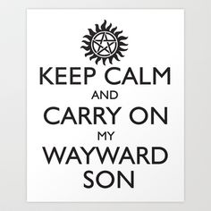 SUPERNATURAL KEEP CALM AND CARRY ON MY WAYWARD SON Art Print by thischarmingfan - $16.64