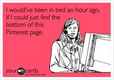 Funny Somewhat Topical Ecard: I would've been in bed an hour ago, if I could just find the bottom of this Pinterest page.