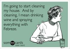 Funny Cry for Help Ecard: I'm going to start cleaning my house. And by cleaning, I mean drinking wine and spraying everything with Febreze.