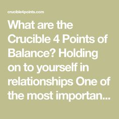 What are the Crucible 4 Points of Balance? Holding on to yourself in relationships One of the most important things in life is becoming a solid individual. And another important thing is to have meaningful relationships. Two of the most powerful human drives are our urge to control our own lives ... Relationship Therapy, Relationships, Short Fuse, Catchy Phrases, Difficult Conversations, Important Things In Life, Feelings And Emotions, Old Quotes