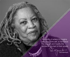 """The ability of writers to imagine what is not the self, to familiarize the strange and mystify the familiar, is the test of their power."" - Toni Morrison"
