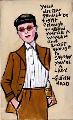 """Your dresses should be tight enough to show you're a woman and loose enough to show you're a lady"" - Edith Head."