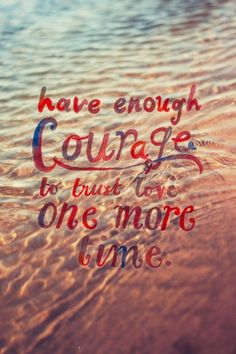 Have enough courage to trust love one more time