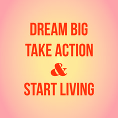 Dream big, take action & start living!