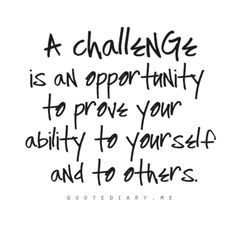 """""""A challenge is an opportunity to prove your ability to yourself and to others.""""  ~Let's hope so!"""