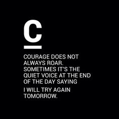 """Courage does not always roar. Sometimes it's the quiet voice at the end of the day saying, 'I will try again tomorrow.'"""