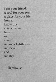 """""""I am your friend. a soul for soul. a place for your life. home. know this. sun or water. here or away. we are a lighthouse. we leave and we stay."""" — Nayyirah Waheed"""