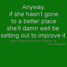 """(Anyway, if she hasn't gone to a better place, she'll damn well be setting out to improve it. - Nanny Ogg about Granny Weatherwax in """"Lords and Ladies"""" by Terry Pratchett) Witty Quotes, Book Quotes, Me Quotes, Epic Quotes, Good Books, Books To Read, Terry Pratchett Discworld, Death Quotes, Word Nerd"""