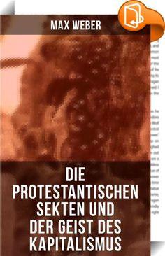 Die protestantischen Sekten und der Geist des Kapitalismus    :  Dieses eBook wurde mit einem funktionalen Layout erstellt und sorgfältig formatiert. Die Ausgabe ist mit interaktiven Inhalt und Begleitinformationen versehen, einfach zu navigieren und gut gegliedert. Max Weber (1864-1920) war ein deutscher Soziologe, Jurist und Nationalökonom. Er gilt als einer der Klassiker der Soziologie sowie der gesamten Kultur- und Sozialwissenschaften. Global wird Webers Werk übergreifend von vers...