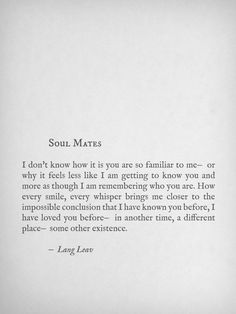 Lang Leav, Soul Mates - I don't know how it is you are so familiar to you- or why it feels less like I am getting to know you and more as though I am remembering who you are. How every smile, every whisper brings me closer to the impossible conclusion that I have known you before, I have loved you before- in another time, a different place- some other existence.