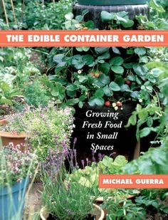 The Edible Container Garden: Growing Fresh Food in Small Spaces by Michael Guerra