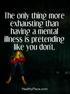 Quote on mental health stigma: The only thing more exhausting than having a mental illness is pretending like you don´t. www.HealthyPlace.com