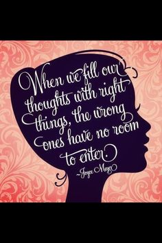 When wel fill our thoughts with right things, the wrong ones have no room to enter.