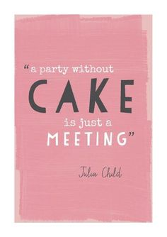 Yes, indeed.  A party without cake is just a meeting.  Julia Child