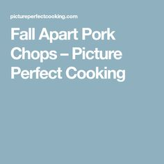Fall Apart Pork Chops – Picture Perfect Cooking