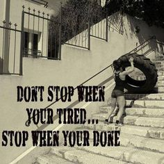 Don't stop when you're Tired... Stop when you're done!!