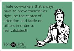 Free and Funny Workplace Ecard: I hate co-workers that always have to prove themselves right, be the center of attention and tattle on others in order to feel validated! Create and send your own custom Workplace ecard. Work Memes, Work Quotes, Me Quotes, Funny Quotes, Work Funnies, Hate My Job Quotes, I Hate My Job, I Hate Work, Co Worker Memes