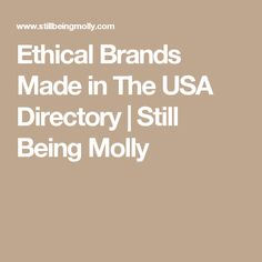 Ethical Brands Made in The USA Directory | Still Being Molly Sustainable Style, Sustainable Fashion, Atonement, Ethical Brands, Consumerism, Made In America, Fair Trade, Usa, Tips