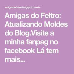 Amigas do Feltro: Atualizando Moldes do Blog.Visite a minha fanpag no facebook Lá tem mais...