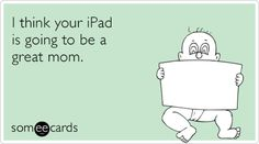 I think your iPad is going to be a great mom.