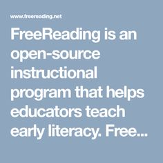 FreeReading is an open-source instructional program that helps educators teach early literacy. FreeReading contains a 40-week scope and sequence that can supplement an early literacy core or basal program.