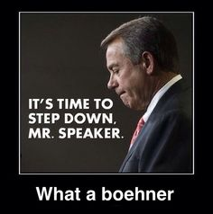 Republican boehner, time to step down, you are always drunk, I can't drunks. get it.