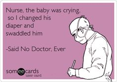 Nurse, the baby was crying, so I changed his diaper and swaddled him -Said No Doctor, Ever. Godbold Hall except our favorite surgeon. Medical Humor, Nurse Humor, Funny Medical, Nursing Notes, Nicu Nursing, Nurse Love, Hello Nurse, Nurse Quotes, Sex Quotes