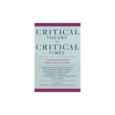 Critical Theory in Critical Times : Transforming the Global Political and Economic Order (Paperback)