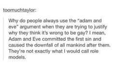 """Not only that, but seeing as how, genetically, taking the rib from a male to create another human would cause that human to also be male, so it is actually """"Adam and Steve""""."""