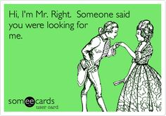 Hi, I'm Mr. Right. Someone said you were looking for me.