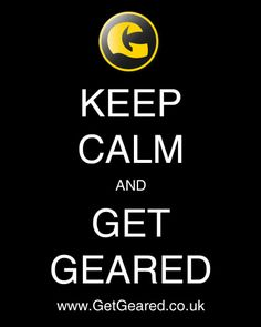 Keep calm and Get Geared!  http://www.getgeared.co.uk?leadsource=ggs1402utm_campaign=ggs1402utm_topic=quotes