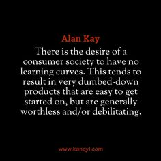 """""""There is the desire of a consumer society to have no learning curves. This tends to result in very dumbed-down products that are easy to get started on, but are generally worthless and/or debilitating."""", Alan Kay"""