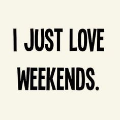 I just love weekends weekend days of the week weekend quotes happy weekend happy weekend quotes Bon Weekend, Happy Weekend, Weekend Vibes, Happy Friday, Hello Weekend, Long Weekend Quotes, Hotel Weekend, Weekend Days, Words Quotes