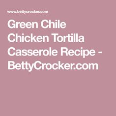 Green Chile Chicken Tortilla Casserole Recipe - BettyCrocker.com