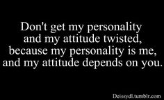 Actually, that's a copout--if your attitude depends on the other person--you have given away way too much power.