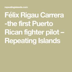 Félix Rigau Carrera -the first Puerto Rican fighter pilot – Repeating Islands New Farm, Fighter Pilot, We Remember, Mechanical Engineering, Puerto Ricans, Model Airplanes, Stunts, Carrera, The One