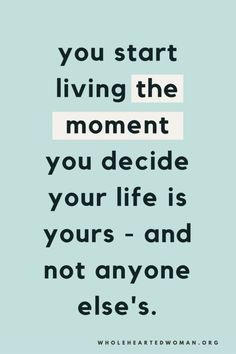 you start living the moment you decide your life is yours - and not anyone else's