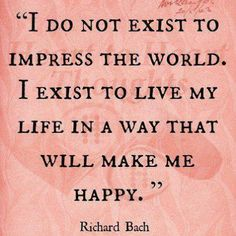 "Richard Bach Quote: ""I do not exist to impress the world. I exist to live my life in a way that will make me happy."" Source: Miss Attitude (Fb) Kahlil Gibran, Great Quotes, Quotes To Live By, Inspirational Quotes, Start Quotes, Motivational Quotes, Fabulous Quotes, The Words, Words Quotes"
