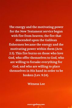 The energy and the motivating power for the New Testament service began with fire from heaven; the fire that descended upon the Galilean fishermen became the energy and the motivating power within them (Acts 2:3). This fire burns on those who love God, who offer themselves to God, who are willing to forsake everything for God, and who are willing to place themselves in His hand in order to be broken (Lev. 9:24). Witness Lee.