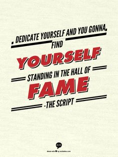 Dedicate yourself and you gonna find yourself standing in the Hall of Fame             -The Script